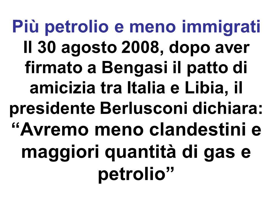 Più petrolio e meno immigrati Il 30 agosto 2008, dopo aver firmato a Bengasi il patto di amicizia tra Italia e Libia, il presidente Berlusconi dichiara: Avremo meno clandestini e maggiori quantità di gas e petrolio