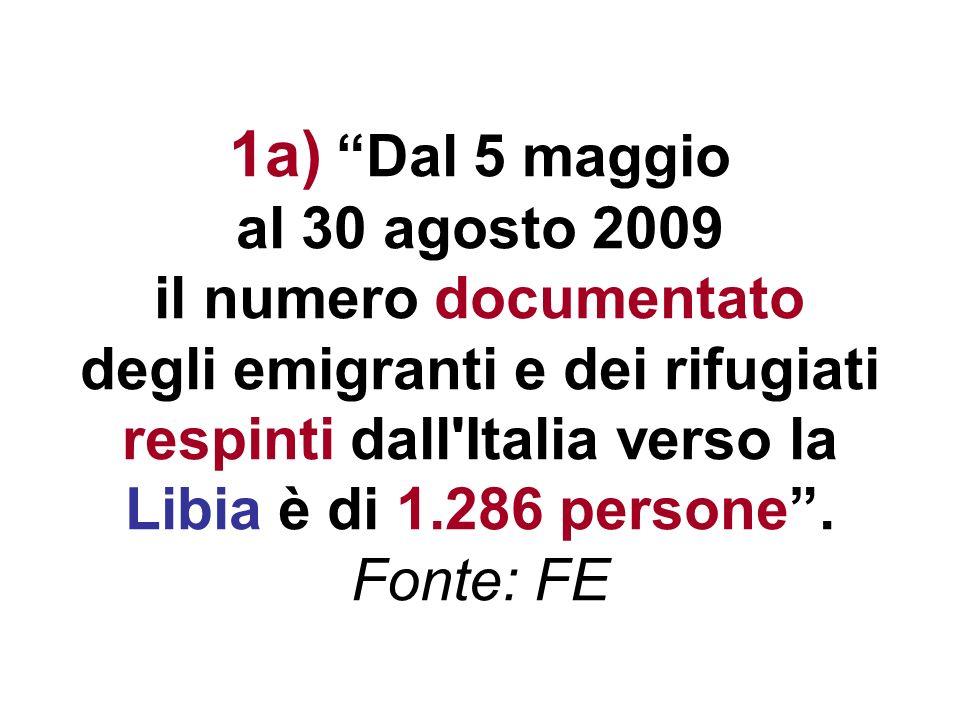 1a) Dal 5 maggio al 30 agosto 2009 il numero documentato degli emigranti e dei rifugiati respinti dall Italia verso la Libia è di 1.286 persone .
