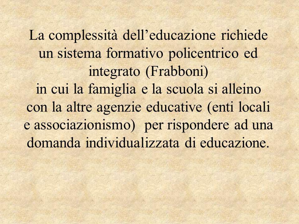La complessità dell'educazione richiede un sistema formativo policentrico ed integrato (Frabboni) in cui la famiglia e la scuola si alleino con la altre agenzie educative (enti locali e associazionismo) per rispondere ad una domanda individualizzata di educazione.