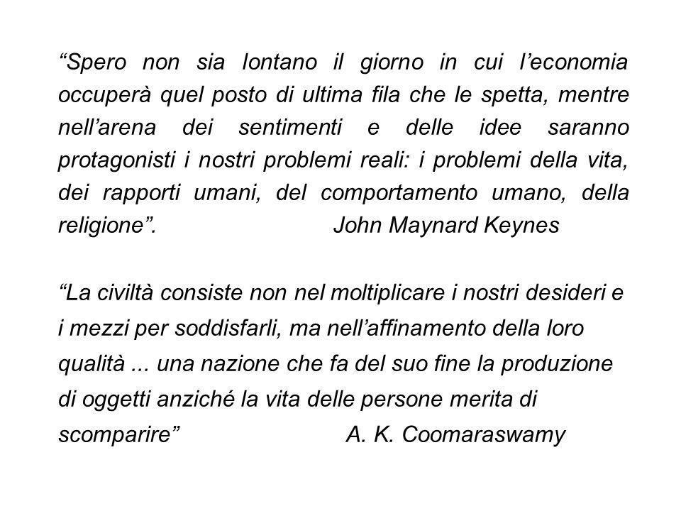 Spero non sia lontano il giorno in cui l'economia occuperà quel posto di ultima fila che le spetta, mentre nell'arena dei sentimenti e delle idee saranno protagonisti i nostri problemi reali: i problemi della vita, dei rapporti umani, del comportamento umano, della religione . John Maynard Keynes