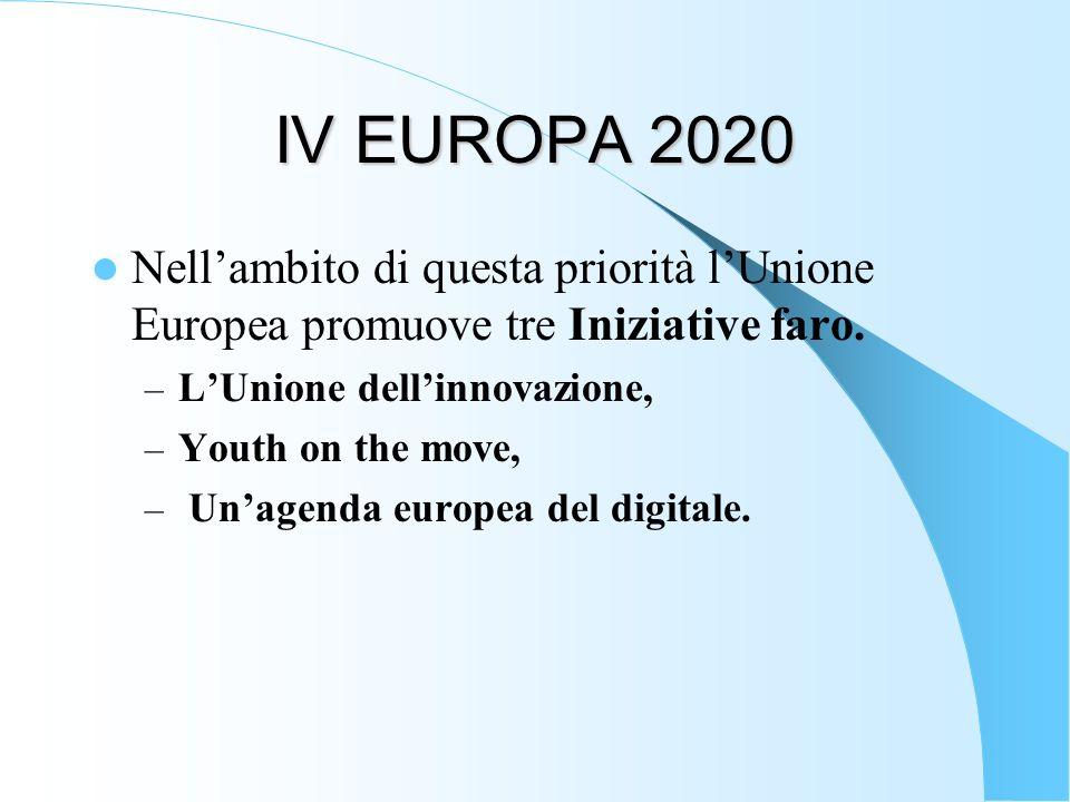 IV EUROPA 2020 Nell'ambito di questa priorità l'Unione Europea promuove tre Iniziative faro. L'Unione dell'innovazione,