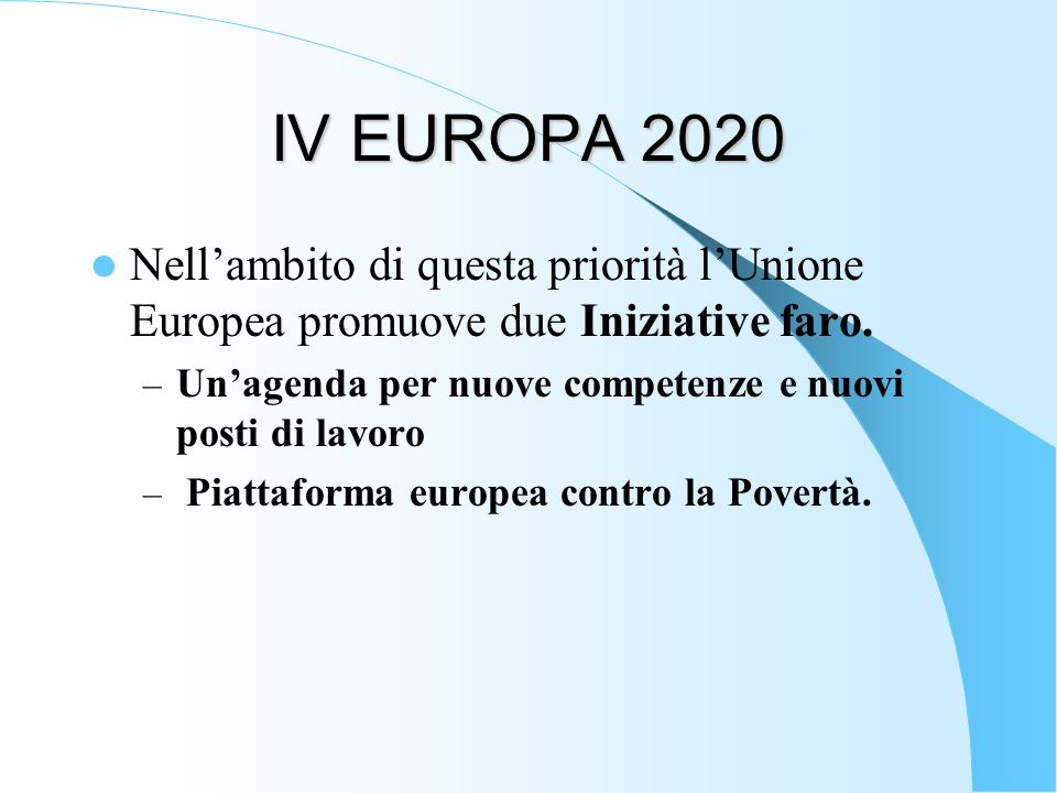 IV EUROPA 2020 Nell'ambito di questa priorità l'Unione Europea promuove due Iniziative faro. Un'agenda per nuove competenze e nuovi posti di lavoro.