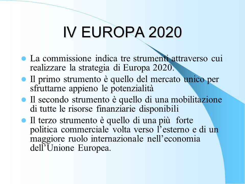 IV EUROPA 2020 La commissione indica tre strumenti attraverso cui realizzare la strategia di Europa 2020.