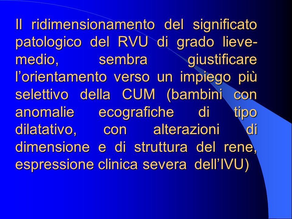 Il ridimensionamento del significato patologico del RVU di grado lieve-medio, sembra giustificare l'orientamento verso un impiego più selettivo della CUM (bambini con anomalie ecografiche di tipo dilatativo, con alterazioni di dimensione e di struttura del rene, espressione clinica severa dell'IVU)