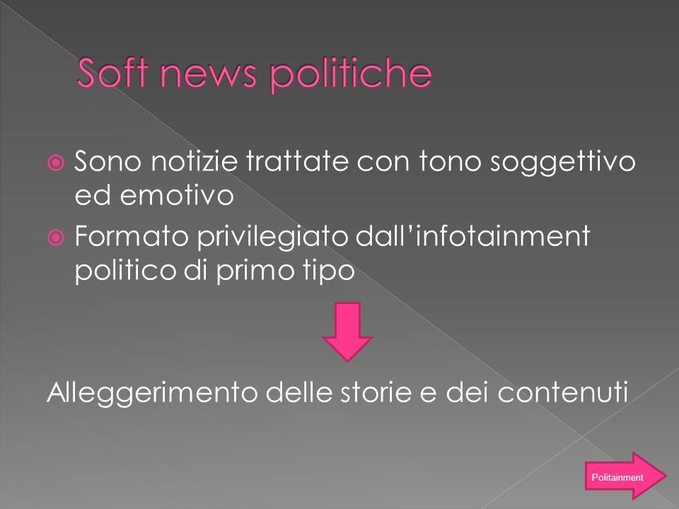 Soft news politiche Sono notizie trattate con tono soggettivo ed emotivo. Formato privilegiato dall'infotainment politico di primo tipo.