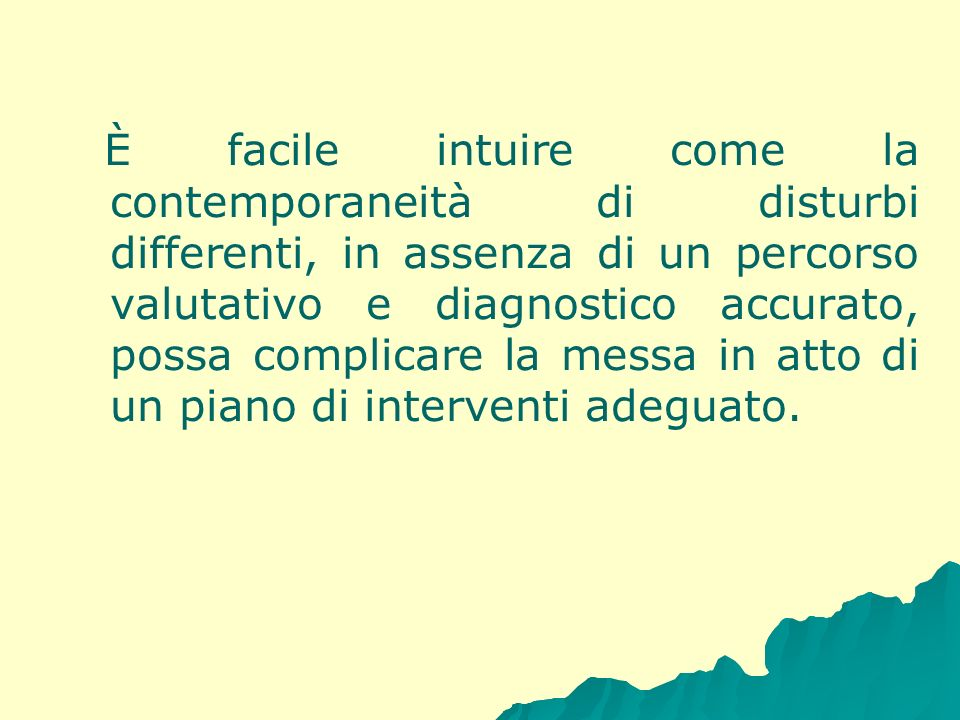 È facile intuire come la contemporaneità di disturbi differenti, in assenza di un percorso valutativo e diagnostico accurato, possa complicare la messa in atto di un piano di interventi adeguato.