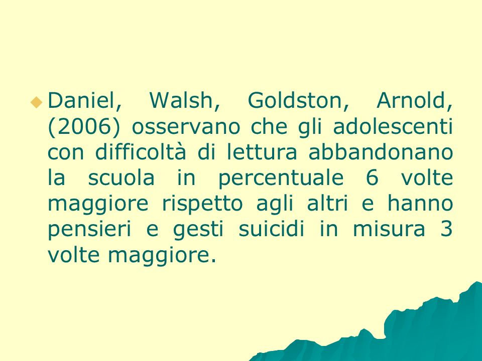 Daniel, Walsh, Goldston, Arnold, (2006) osservano che gli adolescenti con difficoltà di lettura abbandonano la scuola in percentuale 6 volte maggiore rispetto agli altri e hanno pensieri e gesti suicidi in misura 3 volte maggiore.