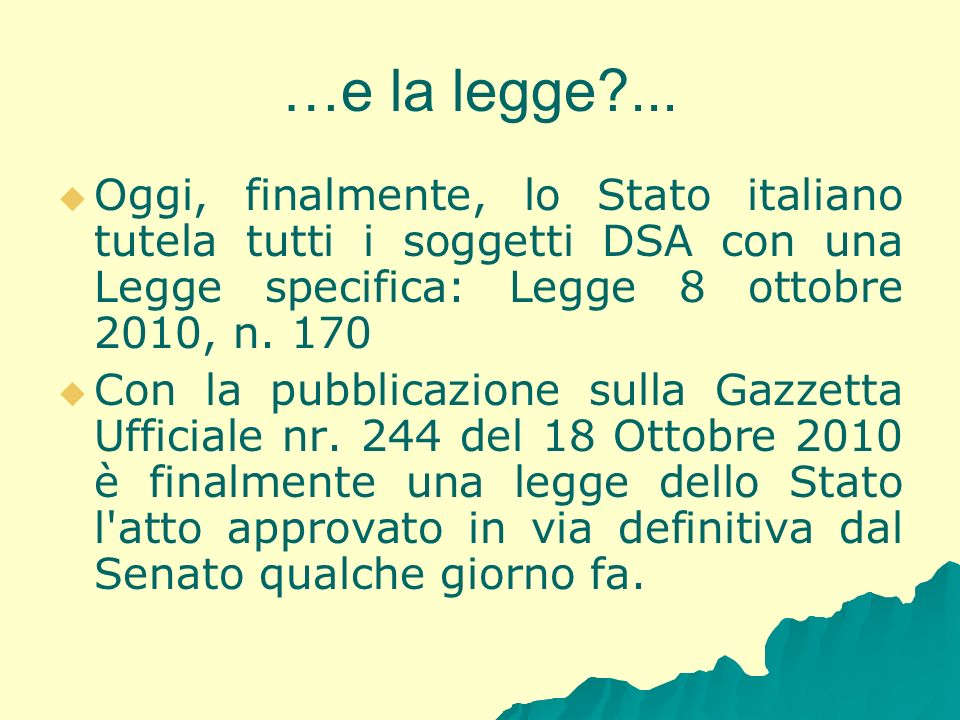 …e la legge ... Oggi, finalmente, lo Stato italiano tutela tutti i soggetti DSA con una Legge specifica: Legge 8 ottobre 2010, n. 170.