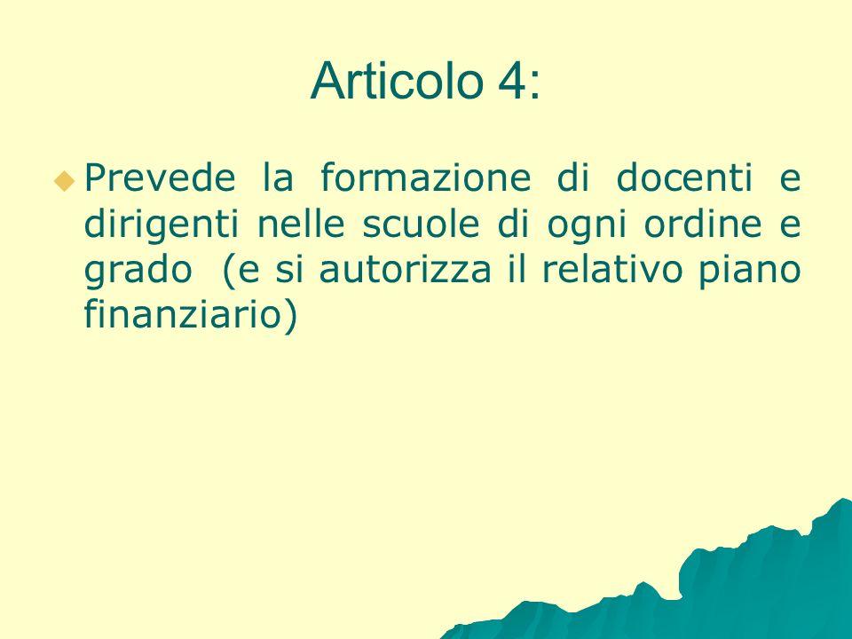 Articolo 4:Prevede la formazione di docenti e dirigenti nelle scuole di ogni ordine e grado (e si autorizza il relativo piano finanziario)