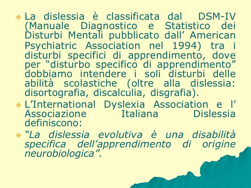 La dislessia è classificata dal DSM-IV (Manuale Diagnostico e Statistico dei Disturbi Mentali pubblicato dall' American Psychiatric Association nel 1994) tra i disturbi specifici di apprendimento, dove per disturbo specifico di apprendimento dobbiamo intendere i soli disturbi delle abilità scolastiche (oltre alla dislessia: disortografia, discalculia, disgrafia).