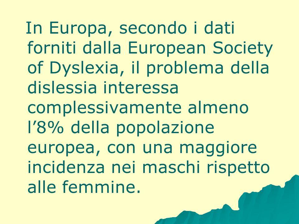In Europa, secondo i dati forniti dalla European Society of Dyslexia, il problema della dislessia interessa complessivamente almeno l'8% della popolazione europea, con una maggiore incidenza nei maschi rispetto alle femmine.