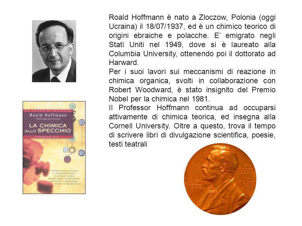 Roald Hoffmann è nato a Zloczow, Polonia (oggi Ucraina) il 18/07/1937, ed è un chimico teorico di origini ebraiche e polacche. E' emigrato negli Stati Uniti nel 1949, dove si è laureato alla Columbia University, ottenendo poi il dottorato ad Harward.