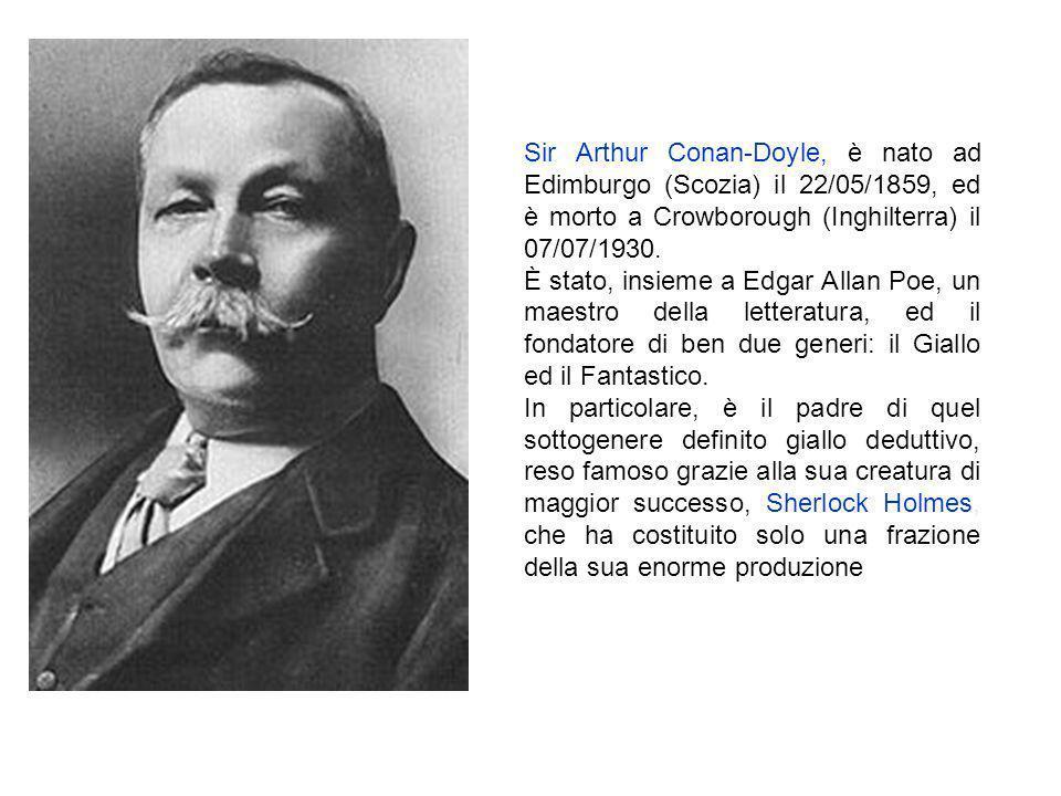 Sir Arthur Conan-Doyle, è nato ad Edimburgo (Scozia) il 22/05/1859, ed è morto a Crowborough (Inghilterra) il 07/07/1930.