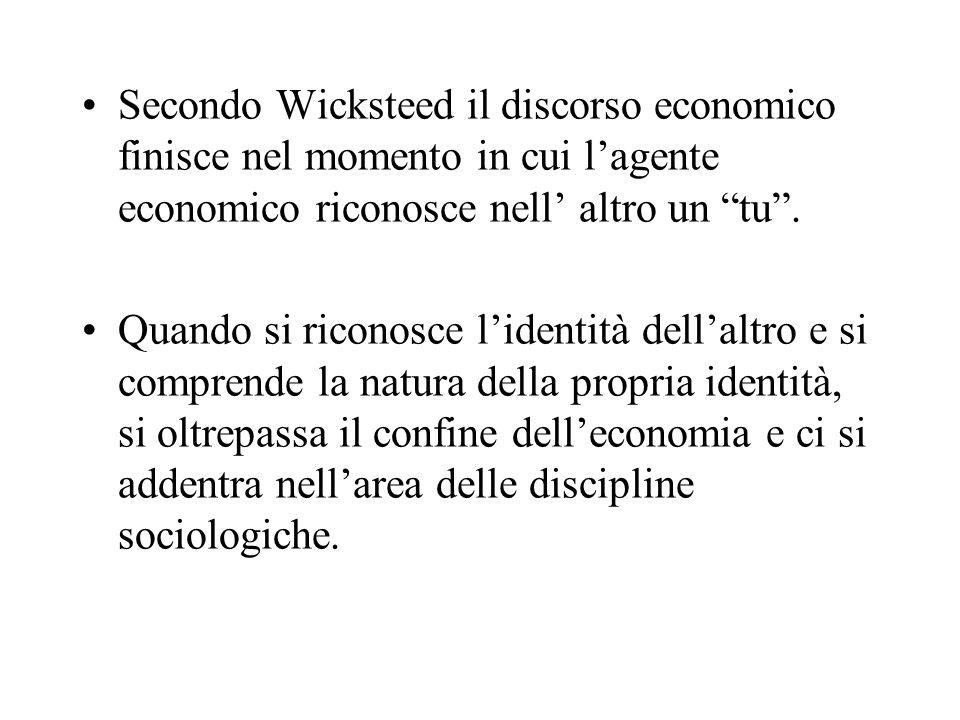 Secondo Wicksteed il discorso economico finisce nel momento in cui l'agente economico riconosce nell' altro un tu .