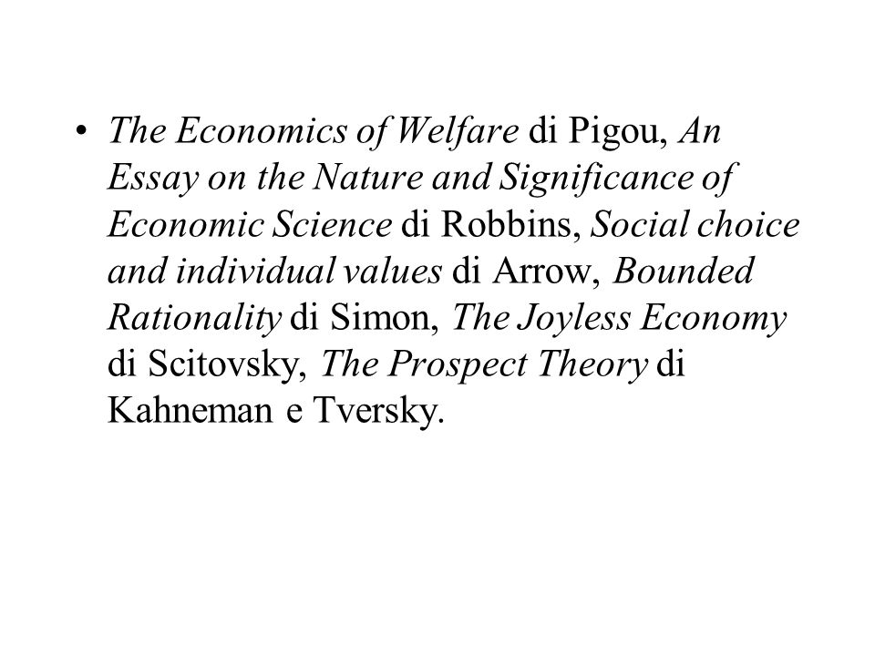 The Economics of Welfare di Pigou, An Essay on the Nature and Significance of Economic Science di Robbins, Social choice and individual values di Arrow, Bounded Rationality di Simon, The Joyless Economy di Scitovsky, The Prospect Theory di Kahneman e Tversky.