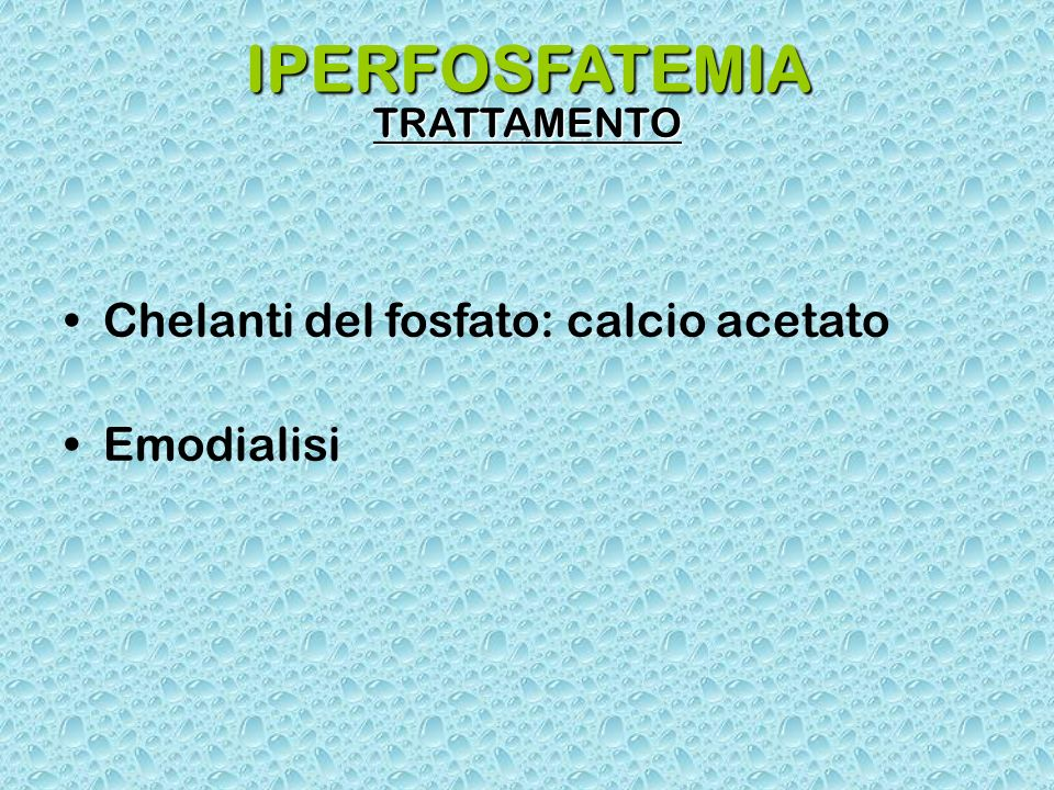 IPERFOSFATEMIA Chelanti del fosfato: calcio acetato Emodialisi