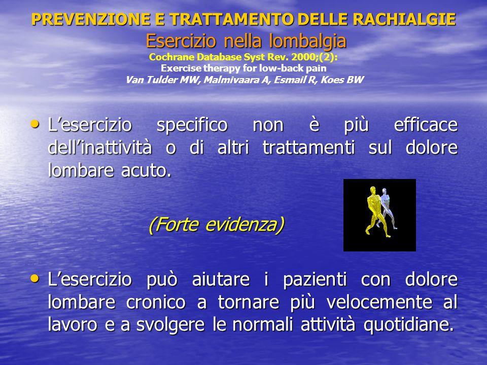 PREVENZIONE E TRATTAMENTO DELLE RACHIALGIE Esercizio nella lombalgia Cochrane Database Syst Rev. 2000;(2): Exercise therapy for low-back pain Van Tulder MW, Malmivaara A, Esmail R, Koes BW