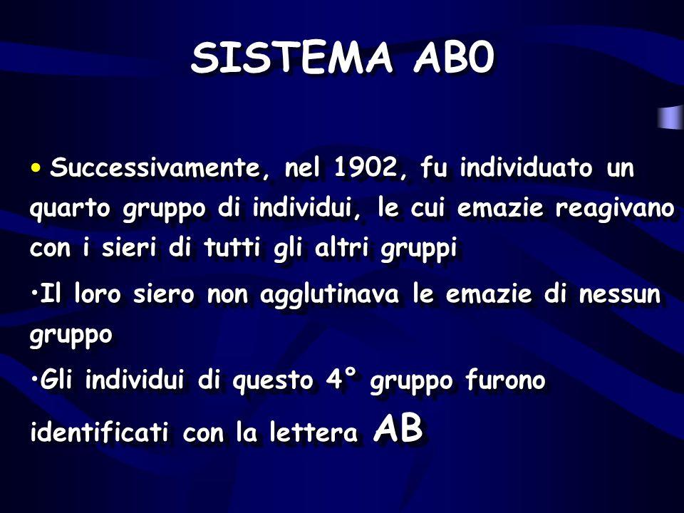 SISTEMA AB0 Successivamente, nel 1902, fu individuato un quarto gruppo di individui, le cui emazie reagivano con i sieri di tutti gli altri gruppi.