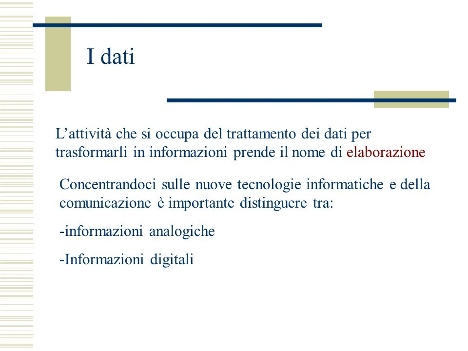 I dati L'attività che si occupa del trattamento dei dati per trasformarli in informazioni prende il nome di elaborazione.