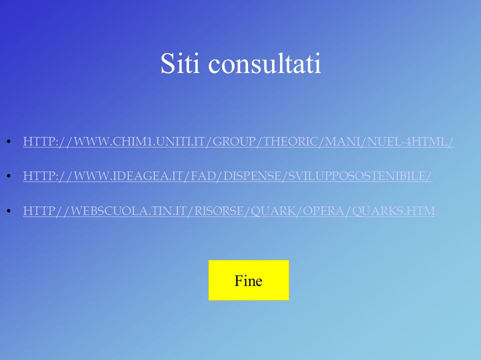 Siti consultati HTTP://WWW.CHIM1.UNITI.IT/GROUP/THEORIC/MANI/NUEL-4HTML/ HTTP://WWW.IDEAGEA.IT/FAD/DISPENSE/SVILUPPOSOSTENIBILE/