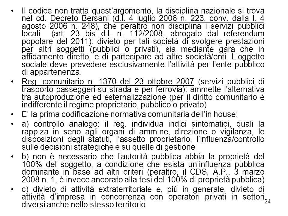 Il codice non tratta quest'argomento, la disciplina nazionale si trova nel cd. Decreto Bersani (d.l. 4 luglio 2006 n. 223, conv. dalla l. 4 agosto 2006 n. 248), che peraltro non disciplina i servizi pubblici locali (art. 23 bis d.l. n. 112/2008, abrogato dal referendum popolare del 2011): divieto per tali società di svolgere prestazioni per altri soggetti (pubblici o privati), sia mediante gara che in affidamento diretto, e di partecipare ad altre società/enti. L'oggetto sociale deve prevedere esclusivamente l'attività per l'ente pubblico di appartenenza.