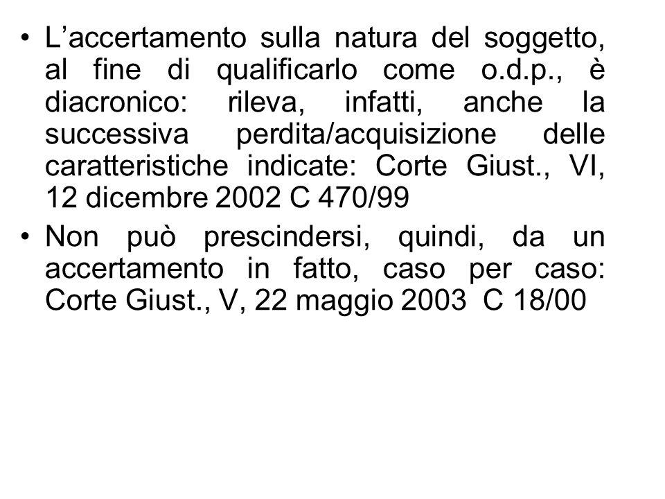 L'accertamento sulla natura del soggetto, al fine di qualificarlo come o.d.p., è diacronico: rileva, infatti, anche la successiva perdita/acquisizione delle caratteristiche indicate: Corte Giust., VI, 12 dicembre 2002 C 470/99