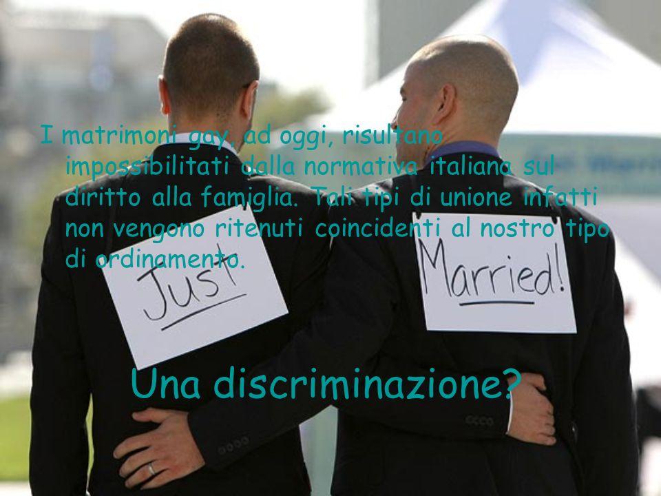 I matrimoni gay, ad oggi, risultano impossibilitati dalla normativa italiana sul diritto alla famiglia. Tali tipi di unione infatti non vengono ritenuti coincidenti al nostro tipo di ordinamento.