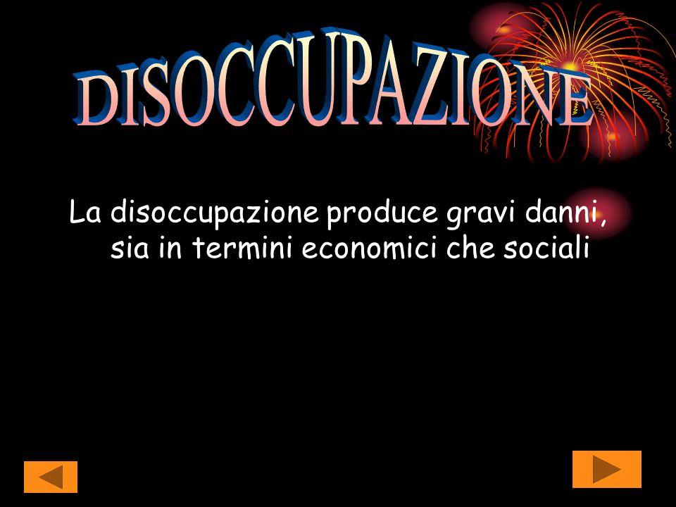 DISOCCUPAZIONE La disoccupazione produce gravi danni, sia in termini economici che sociali