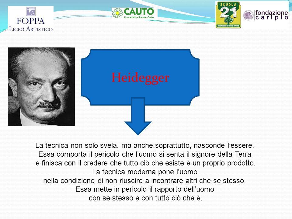 Heidegger La tecnica non solo svela, ma anche,soprattutto, nasconde l'essere. Essa comporta il pericolo che l'uomo si senta il signore della Terra.