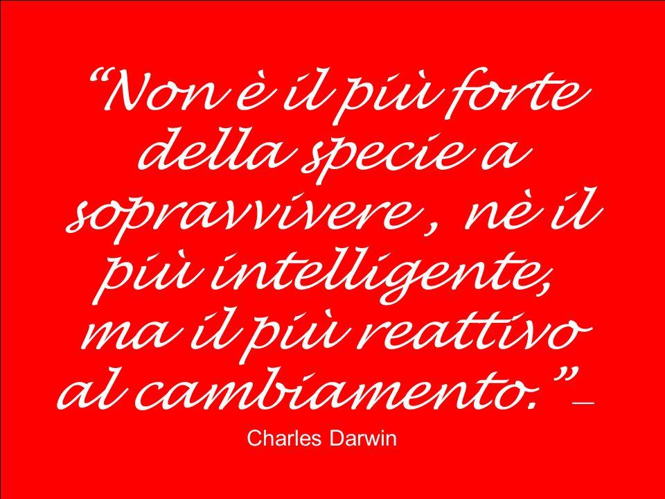 Non è il più forte della specie a sopravvivere , nè il più intelligente, ma il più reattivo al cambiamento. —Charles Darwin