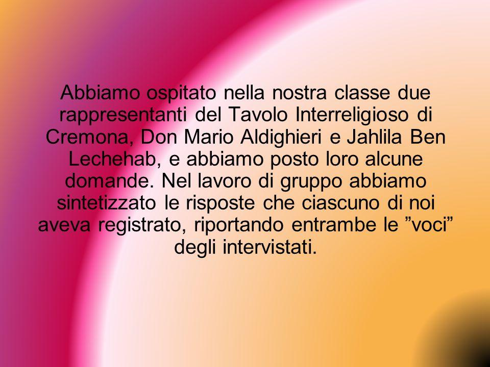 Abbiamo ospitato nella nostra classe due rappresentanti del Tavolo Interreligioso di Cremona, Don Mario Aldighieri e Jahlila Ben Lechehab, e abbiamo posto loro alcune domande.