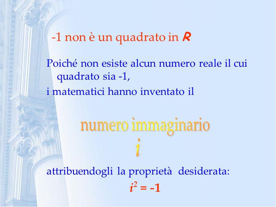 numero immaginario i -1 non è un quadrato in R i2 = -1