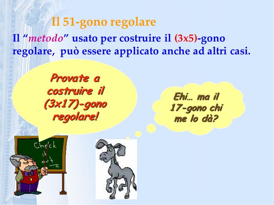 Il 51-gono regolare Il metodo usato per costruire il (3x5)-gono regolare, può essere applicato anche ad altri casi.