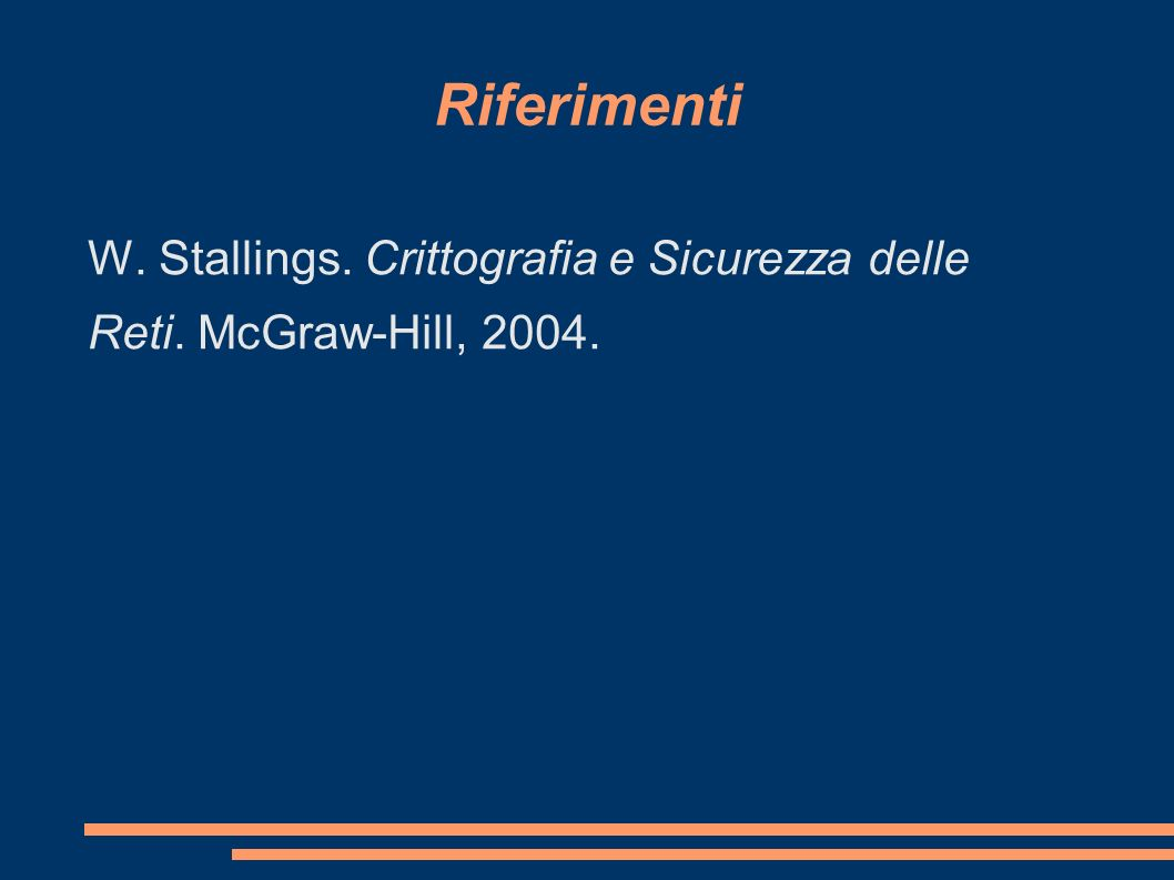 Riferimenti W. Stallings. Crittografia e Sicurezza delle