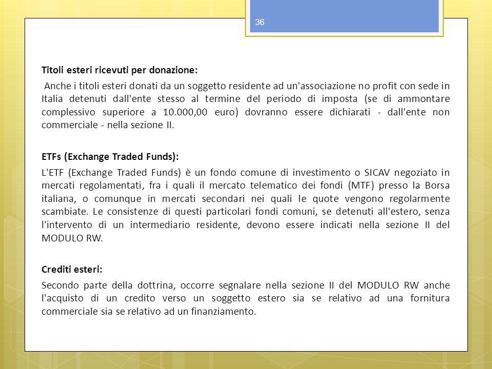 Titoli esteri ricevuti per donazione: Anche i titoli esteri donati da un soggetto residente ad un associazione no profit con sede in Italia detenuti dall ente stesso al termine del periodo di imposta (se di ammontare complessivo superiore a 10.000,00 euro) dovranno essere dichiarati - dall ente non commerciale - nella sezione II.