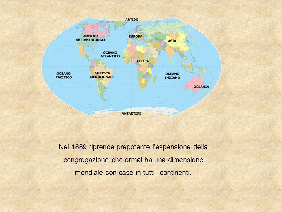 Nel 1889 riprende prepotente l espansione della congregazione che ormai ha una dimensione mondiale con case in tutti i continenti.