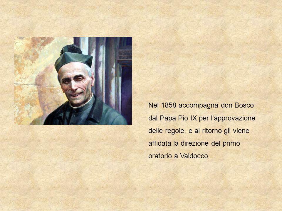 Nel 1858 accompagna don Bosco dal Papa Pio IX per l'approvazione delle regole, e al ritorno gli viene affidata la direzione del primo oratorio a Valdocco.