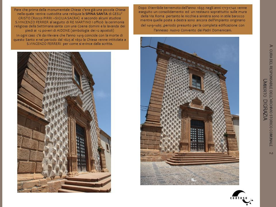 Dopo il terribile terremoto dell anno 1693 negli anni 1713-1740 venne eseguito un consolidamento ed un restauro soprattutto sulle mura della Via Roma pertanto le nicchie a sinistra sono in stile barocco mentre quelle poste a destra sono ancora dell impianto originario