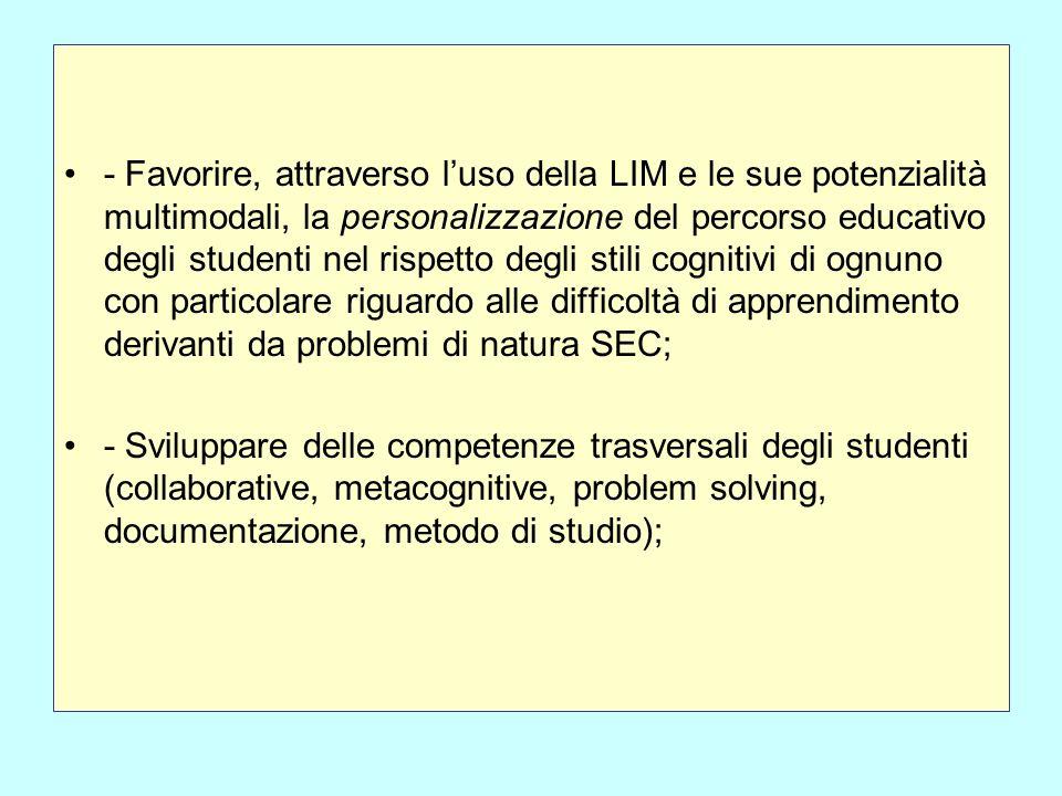 - Favorire, attraverso l'uso della LIM e le sue potenzialità multimodali, la personalizzazione del percorso educativo degli studenti nel rispetto degli stili cognitivi di ognuno con particolare riguardo alle difficoltà di apprendimento derivanti da problemi di natura SEC;