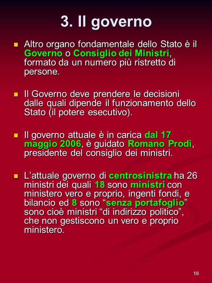 3. Il governo Altro organo fondamentale dello Stato è il Governo o Consiglio dei Ministri, formato da un numero più ristretto di persone.