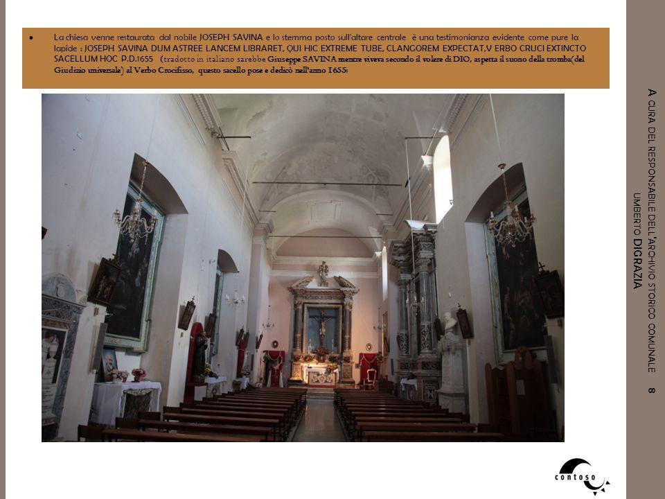 La chiesa venne restaurata dal nobile JOSEPH SAVINA e lo stemma posto sull altare centrale è una testimonianza evidente come pure la lapide : JOSEPH SAVINA DUM ASTREE LANCEM LIBRARET, QUI HIC EXTREME TUBE, CLANGOREM EXPECTAT,V ERBO CRUCI EXTINCTO SACELLUM HOC P.D.1655 (tradotto in italiano sarebbe Giuseppe SAVINA mentre viveva secondo il volere di DIO, aspetta il suono della tromba(del Giudizio universale) al Verbo Crocifisso, questo sacello pose e dedicò nell anno 1655: