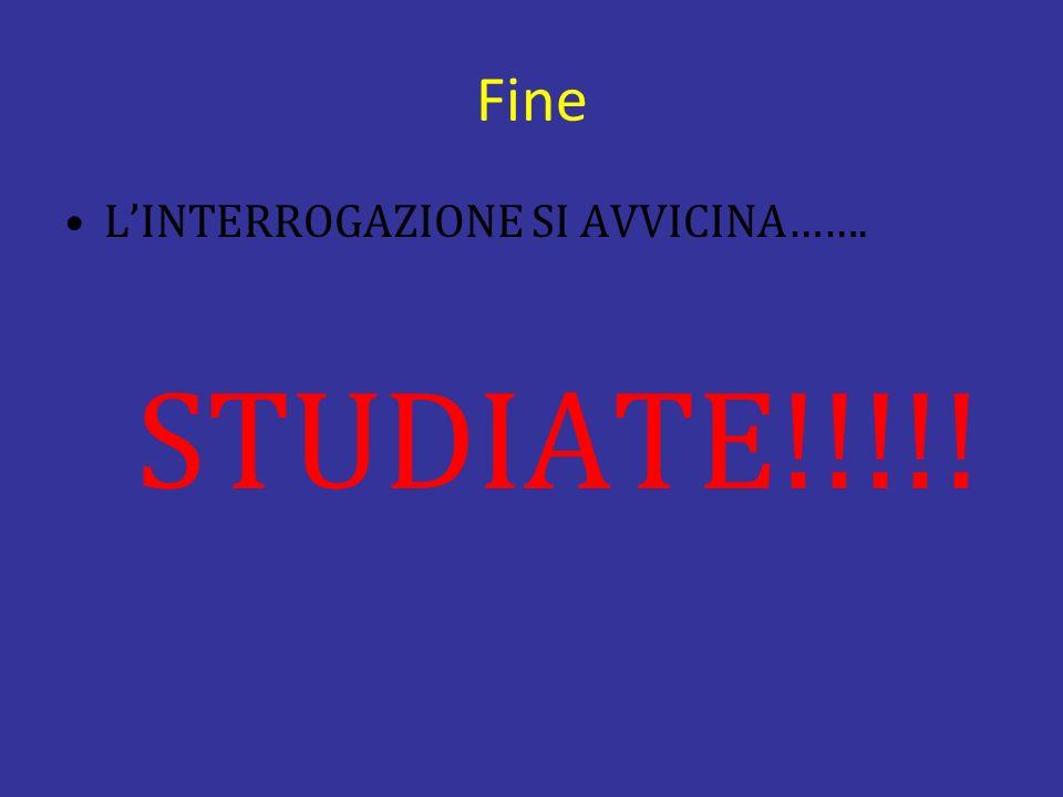 Fine L'INTERROGAZIONE SI AVVICINA……. STUDIATE!!!!!
