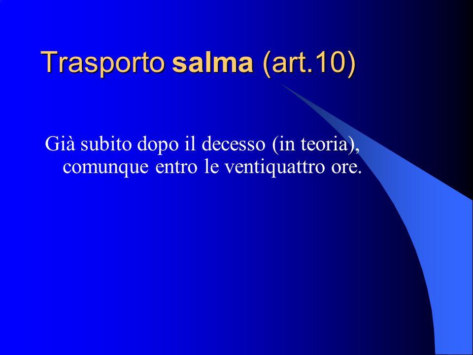 Trasporto salma (art.10) Già subito dopo il decesso (in teoria), comunque entro le ventiquattro ore.