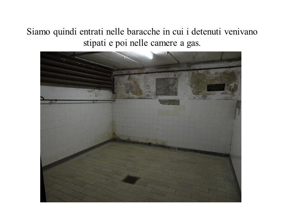 Siamo quindi entrati nelle baracche in cui i detenuti venivano stipati e poi nelle camere a gas.