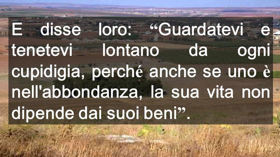 E disse loro: Guardatevi e tenetevi lontano da ogni cupidigia, perché anche se uno è nell abbondanza, la sua vita non dipende dai suoi beni .