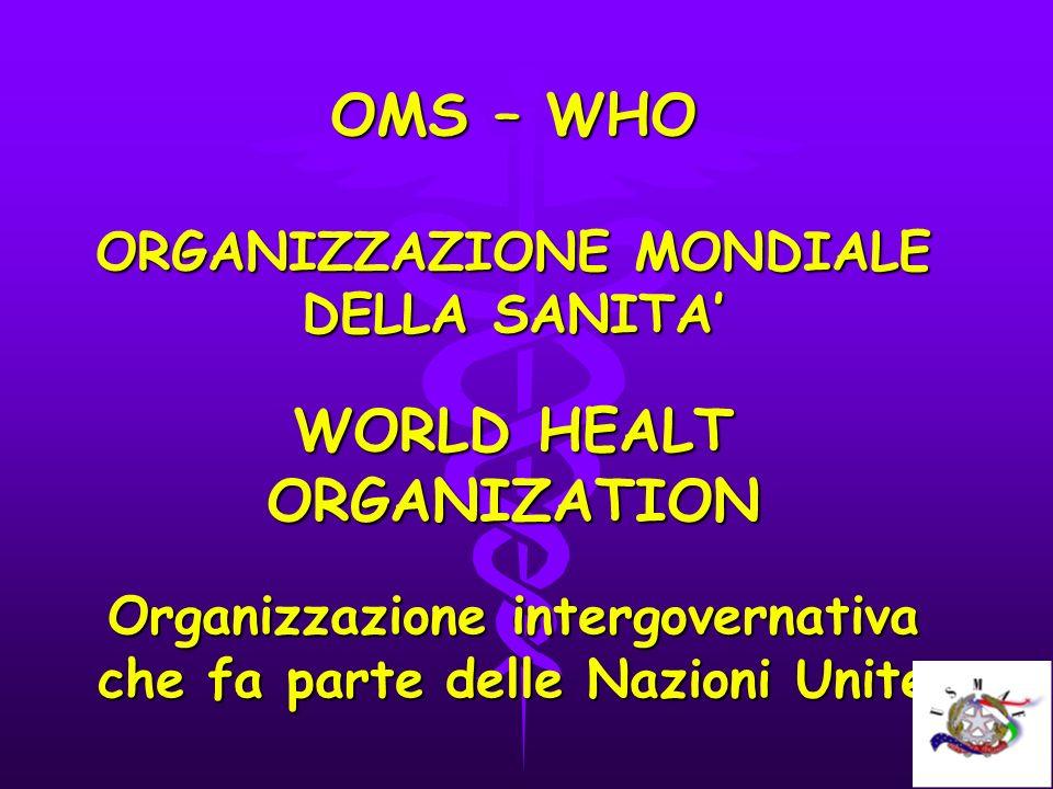 OMS – WHO ORGANIZZAZIONE MONDIALE DELLA SANITA' WORLD HEALT ORGANIZATION Organizzazione intergovernativa che fa parte delle Nazioni Unite