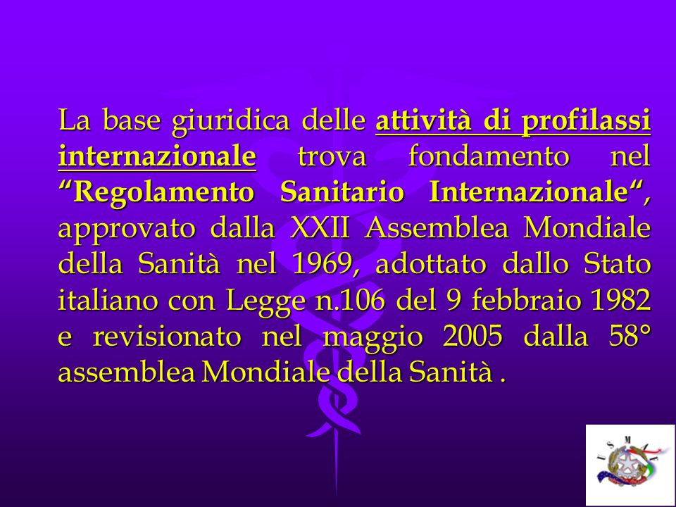 La base giuridica delle attività di profilassi internazionale trova fondamento nel Regolamento Sanitario Internazionale , approvato dalla XXII Assemblea Mondiale della Sanità nel 1969, adottato dallo Stato italiano con Legge n.106 del 9 febbraio 1982 e revisionato nel maggio 2005 dalla 58° assemblea Mondiale della Sanità .