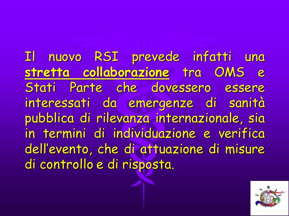 Il nuovo RSI prevede infatti una stretta collaborazione tra OMS e Stati Parte che dovessero essere interessati da emergenze di sanità pubblica di rilevanza internazionale, sia in termini di individuazione e verifica dell'evento, che di attuazione di misure di controllo e di risposta.