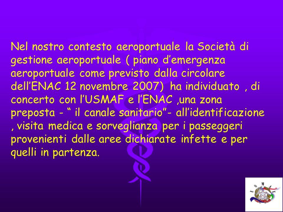 Nel nostro contesto aeroportuale la Società di gestione aeroportuale ( piano d'emergenza aeroportuale come previsto dalla circolare dell'ENAC 12 novembre 2007) ha individuato , di concerto con l'USMAF e l'ENAC ,una zona preposta - il canale sanitario - all'identificazione , visita medica e sorveglianza per i passeggeri provenienti dalle aree dichiarate infette e per quelli in partenza.