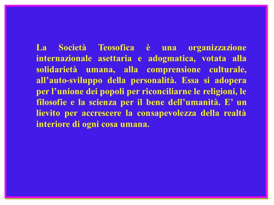La Società Teosofica è una organizzazione internazionale asettaria e adogmatica, votata alla solidarietà umana, alla comprensione culturale, all'auto-sviluppo della personalità.